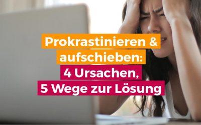 Prokrastinieren & aufschieben: 4 Ursachen, 5 Wege zur Lösung