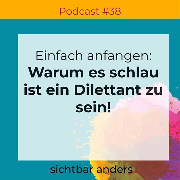 Podcast sichtbar anders Folge 38 einfach anfangen Dilettantismus
