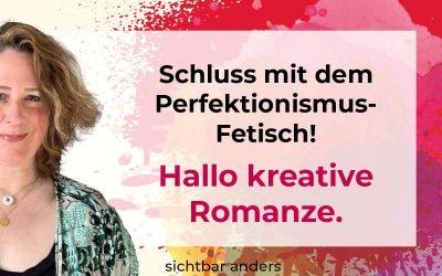 Schluss mit dem Perfektionismus-Fetisch. Hallo kreative Romanze!